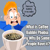 What is Coffee Bubble Phobia & Why Do Some People Have it?