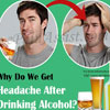 Why Do We Get Headache After Drinking Alcohol?