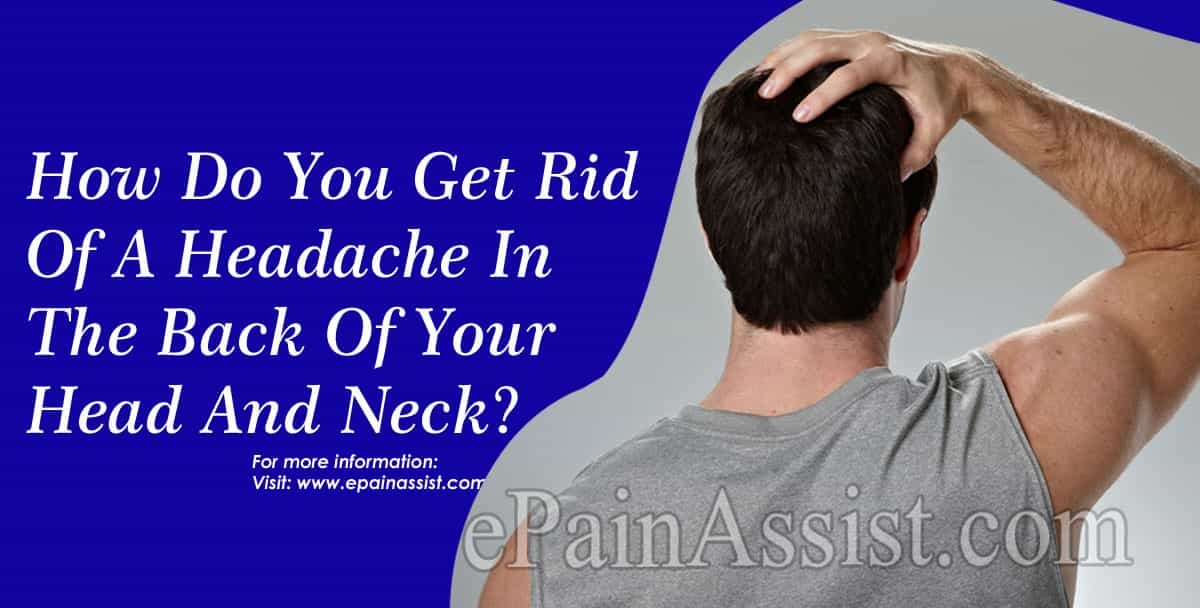How Do You Get Rid Of A Headache In The Back Of Your Head And Neck?